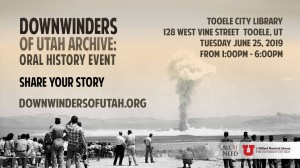 Share your Story. Downwinders of Utah Oral History Event. Library. @ Tooele City Library | Tooele | Utah | United States